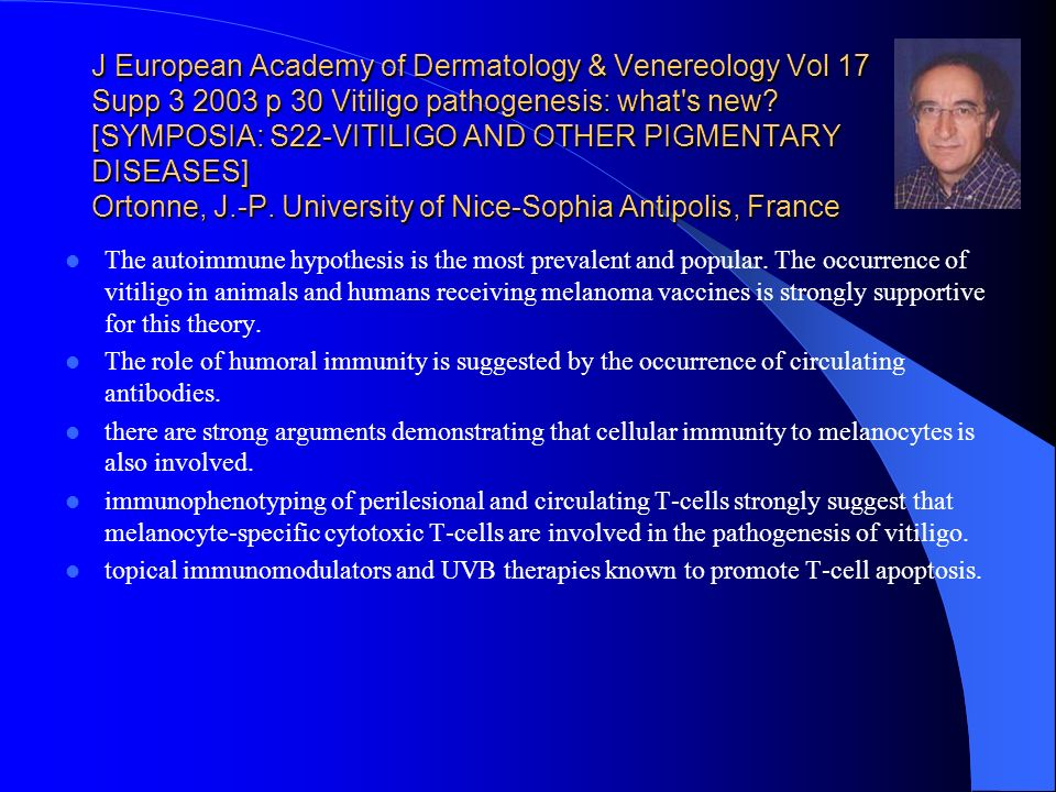 J European Academy of Dermatology & Venereology Vol 17 Supp 3 2003 p 30 Vitiligo pathogenesis: what s new [SYMPOSIA: S22-VITILIGO AND OTHER PIGMENTARY DISEASES] Ortonne, J.-P. University of Nice-Sophia Antipolis, France